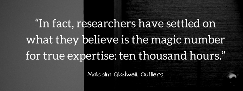 """In fact, researchers have settled on what they believe is the magic number for true expertise- ten thousand hours."""