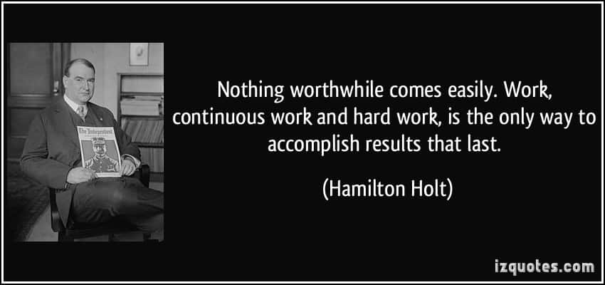 quote-nothing-worthwhile-comes-easily-work-continuous-work-and-hard-work-is-the-only-way-to-accomplish-hamilton-holt-344495
